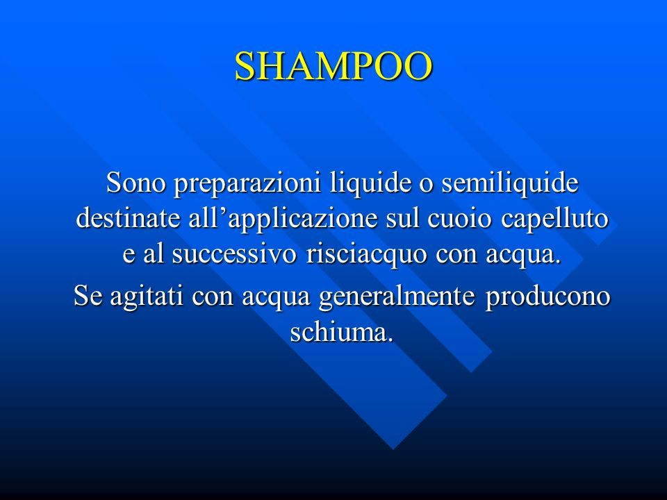 SHAMPOO Sono preparazioni liquide o semiliquide destinate allapplicazione sul cuoio capelluto e al successivo risciacquo con acqua. Se agitati con acq