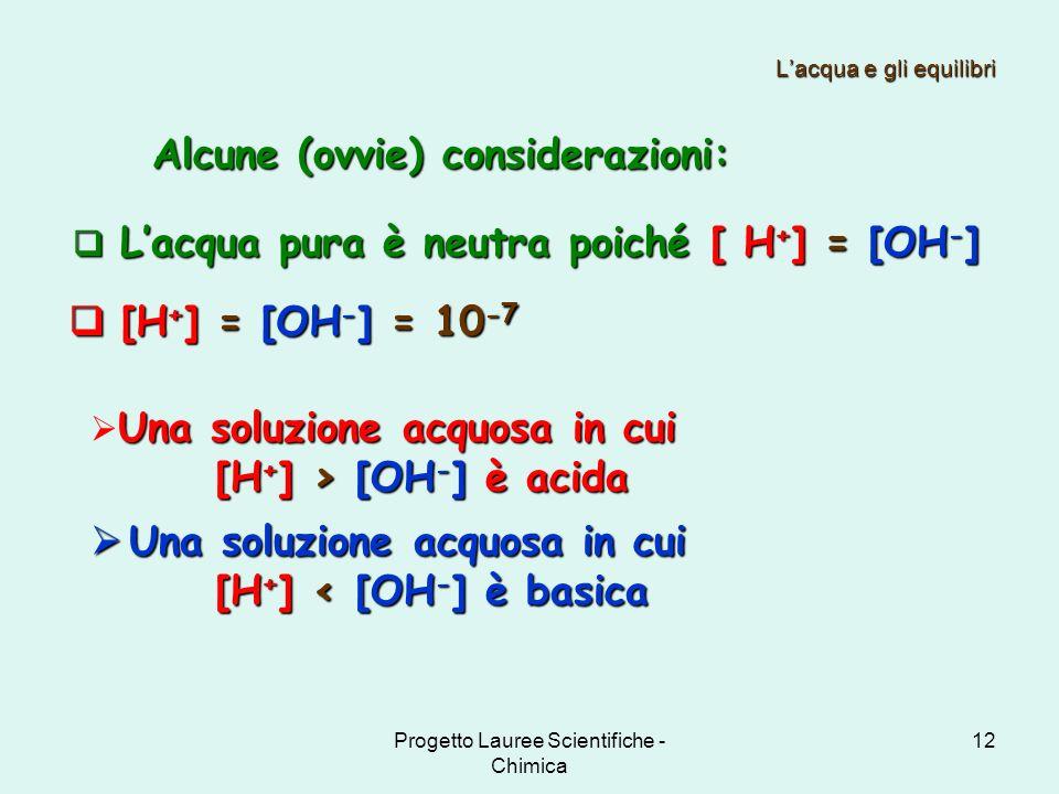 Progetto Lauree Scientifiche - Chimica 12 Lacqua e gli equilibri Una soluzione acquosa in cui [H + ] > [OH - ] è acida [H + ] > [OH - ] è acida Una so