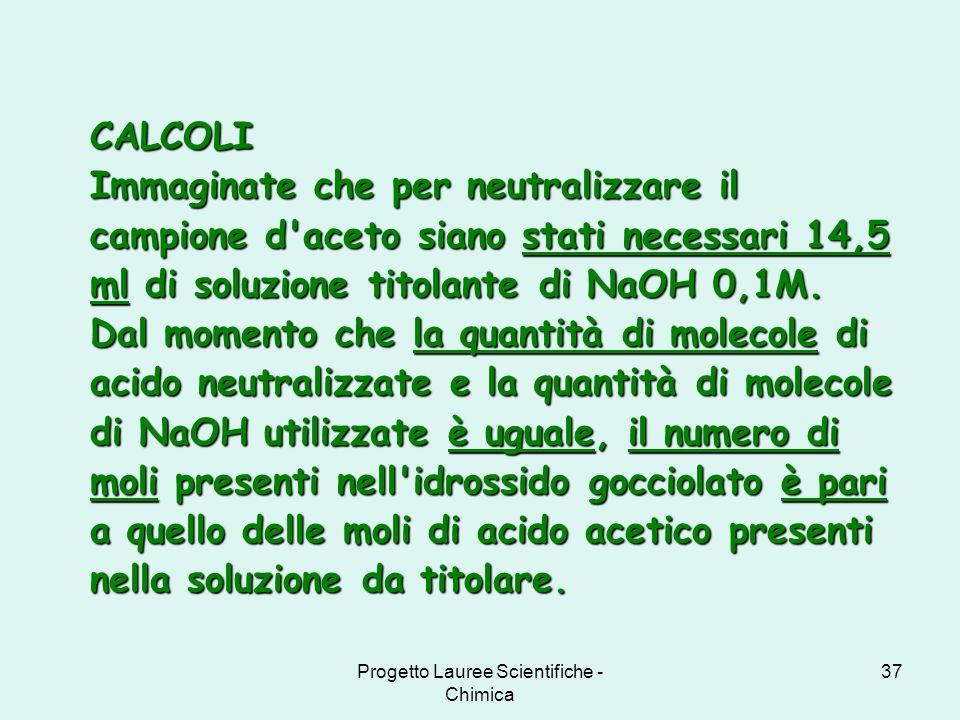 Progetto Lauree Scientifiche - Chimica 37 CALCOLI Immaginate che per neutralizzare il campione d'aceto siano stati necessari 14,5 ml di soluzione tito