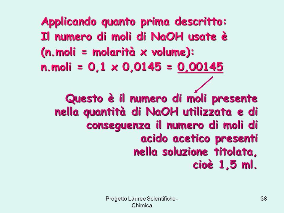 Progetto Lauree Scientifiche - Chimica 38 Applicando quanto prima descritto: Il numero di moli di NaOH usate è (n.moli = molarità x volume): n.moli =