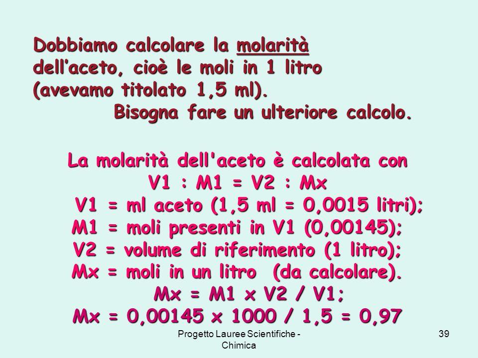 Progetto Lauree Scientifiche - Chimica 39 La molarità dell'aceto è calcolata con V1 : M1 = V2 : Mx V1 = ml aceto (1,5 ml = 0,0015 litri); M1 = moli pr