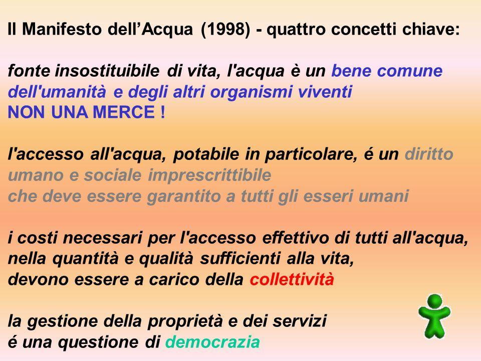 Il Manifesto dellAcqua (1998) - quattro concetti chiave: fonte insostituibile di vita, l acqua è un bene comune dell umanità e degli altri organismi viventi NON UNA MERCE .