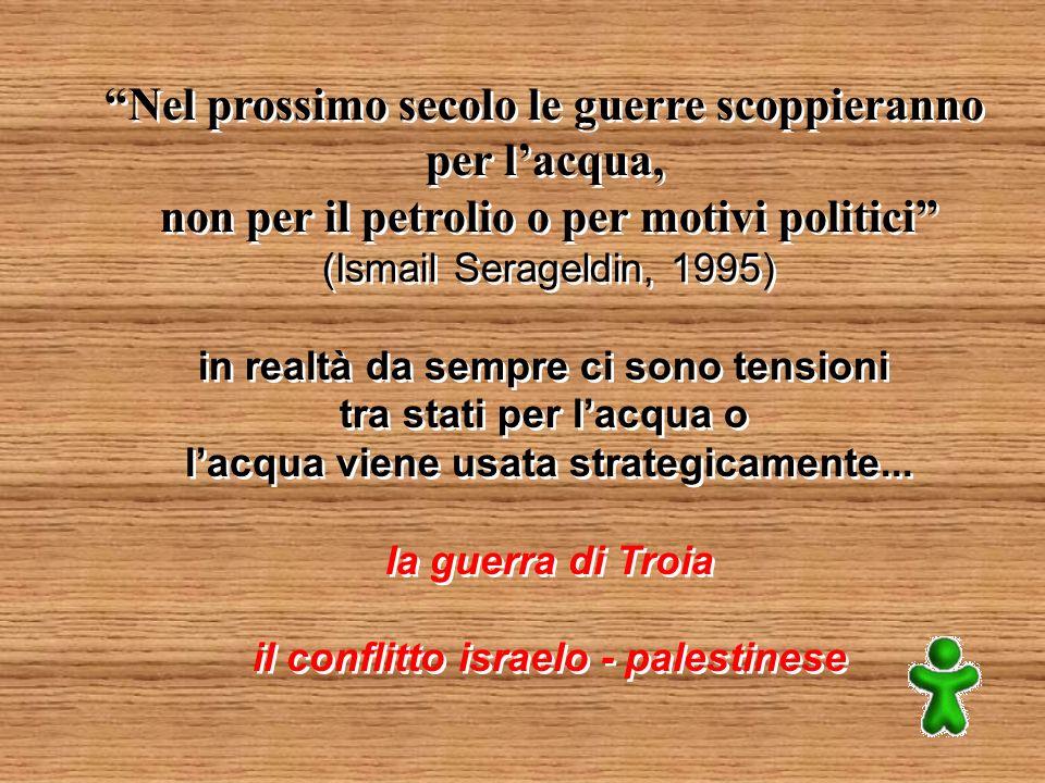 Nel prossimo secolo le guerre scoppieranno per lacqua, non per il petrolio o per motivi politici (Ismail Serageldin, 1995) in realtà da sempre ci sono tensioni tra stati per lacqua o lacqua viene usata strategicamente...