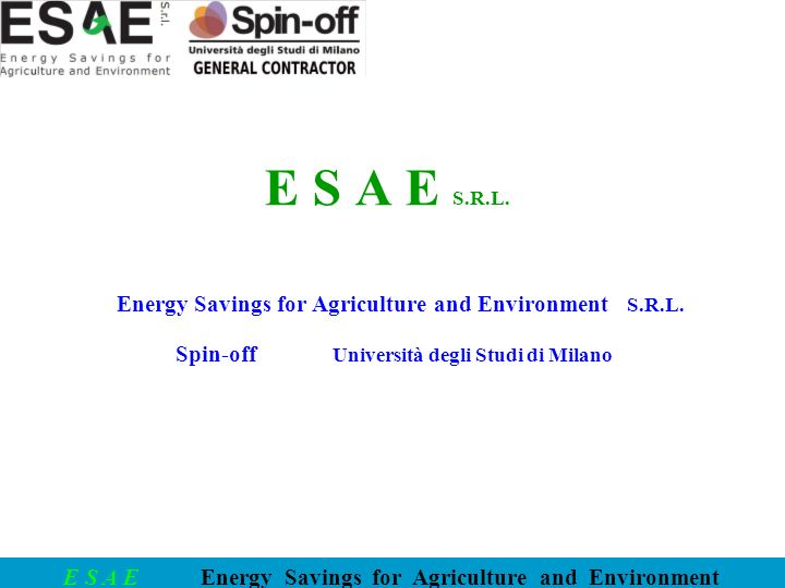 E S A E Energy Savings for Agriculture and Environment E S A E S.R.L. Energy Savings for Agriculture and Environment S.R.L. Spin-off Università degli