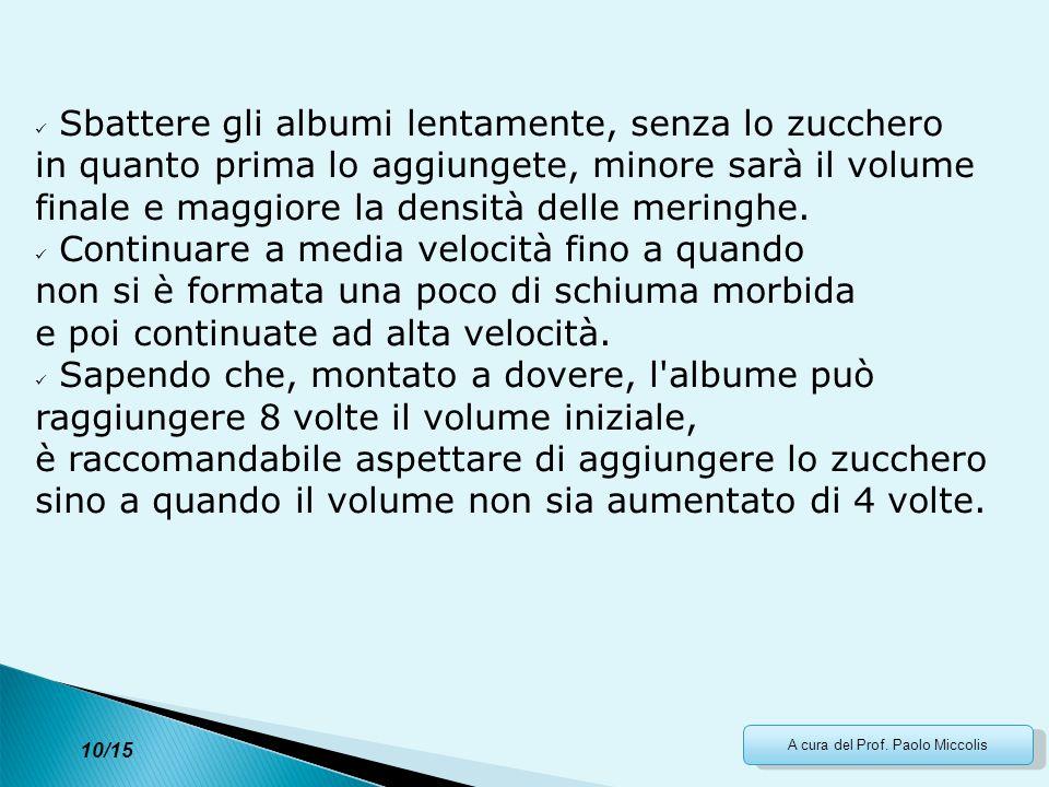 A cura del Prof. Paolo Miccolis Sbattere gli albumi lentamente, senza lo zucchero in quanto prima lo aggiungete, minore sarà il volume finale e maggio