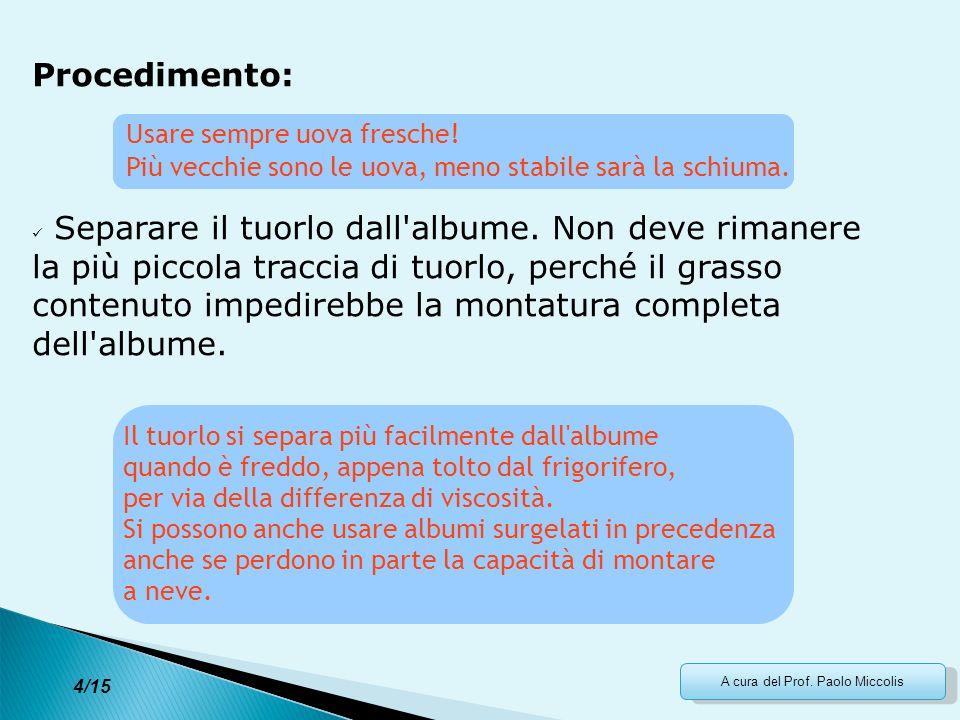 A cura del Prof. Paolo Miccolis Procedimento: Separare il tuorlo dall'albume. Non deve rimanere la più piccola traccia di tuorlo, perché il grasso con