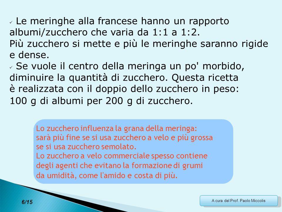 A cura del Prof. Paolo Miccolis Le meringhe alla francese hanno un rapporto albumi/zucchero che varia da 1:1 a 1:2. Più zucchero si mette e più le mer