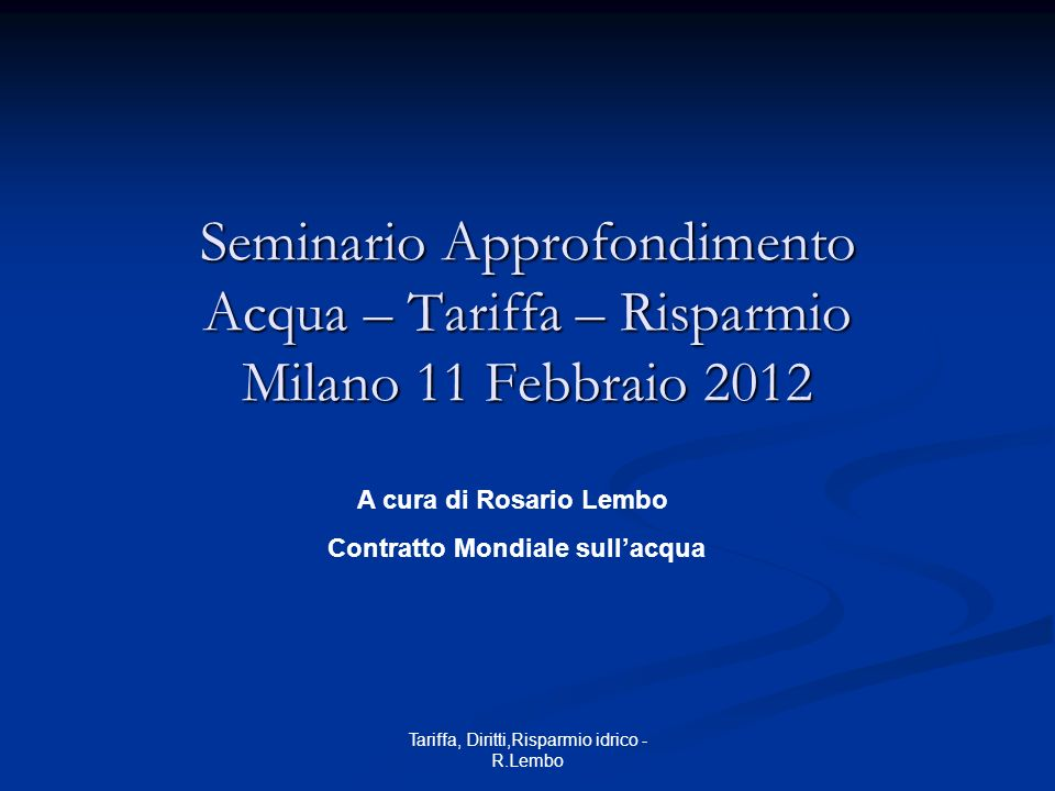 Tariffa, Diritti,Risparmio idrico - R.Lembo Seminario Approfondimento Acqua – Tariffa – Risparmio Milano 11 Febbraio 2012 A cura di Rosario Lembo Contratto Mondiale sullacqua