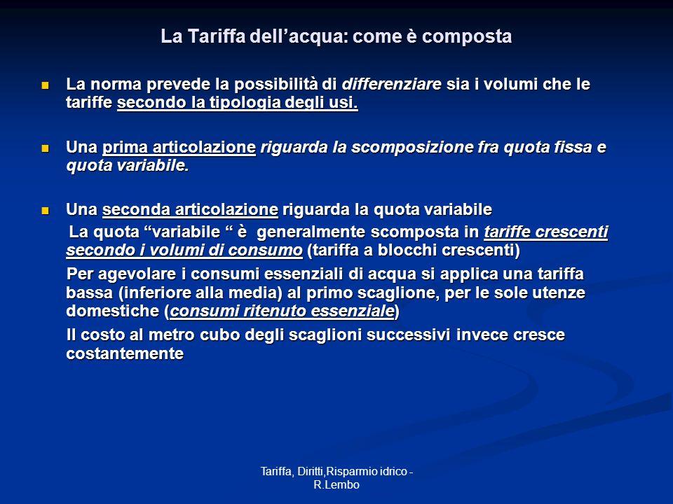 Tariffa, Diritti,Risparmio idrico - R.Lembo La Tariffa dellacqua: come è composta La norma prevede la possibilità di differenziare sia i volumi che le tariffe secondo la tipologia degli usi.