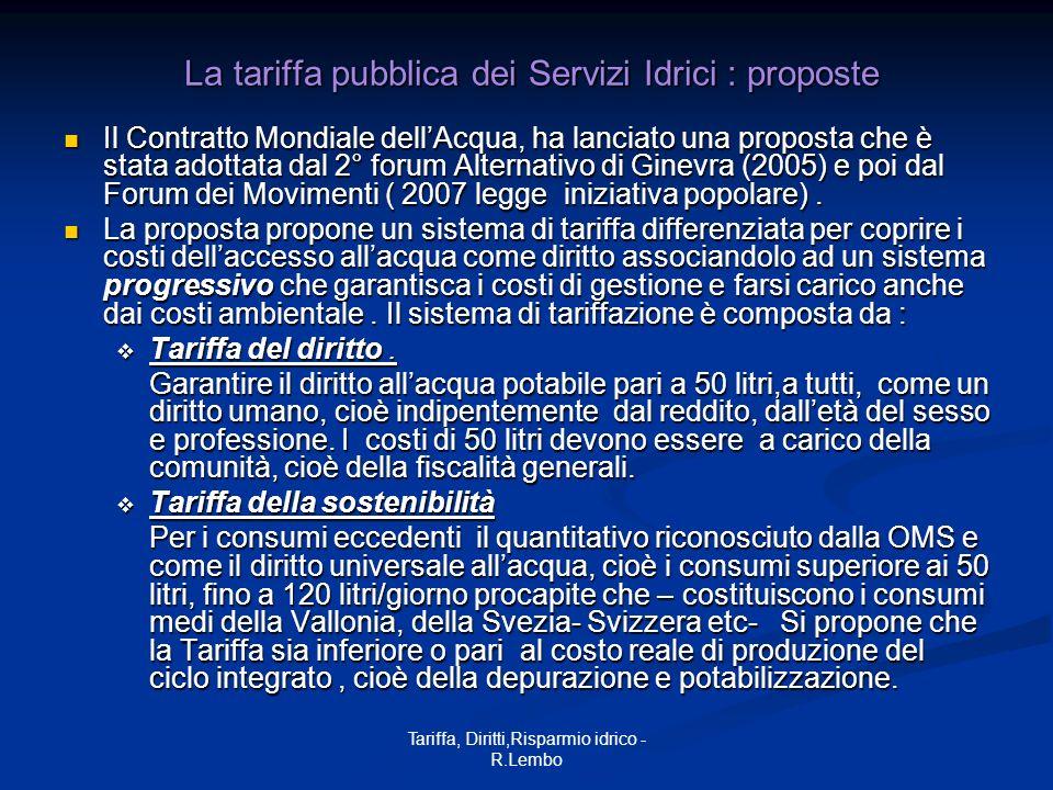 Tariffa, Diritti,Risparmio idrico - R.Lembo La tariffa pubblica dei Servizi Idrici : proposte La tariffa pubblica dei Servizi Idrici : proposte Il Contratto Mondiale dellAcqua, ha lanciato una proposta che è stata adottata dal 2° forum Alternativo di Ginevra (2005) e poi dal Forum dei Movimenti ( 2007 legge iniziativa popolare).