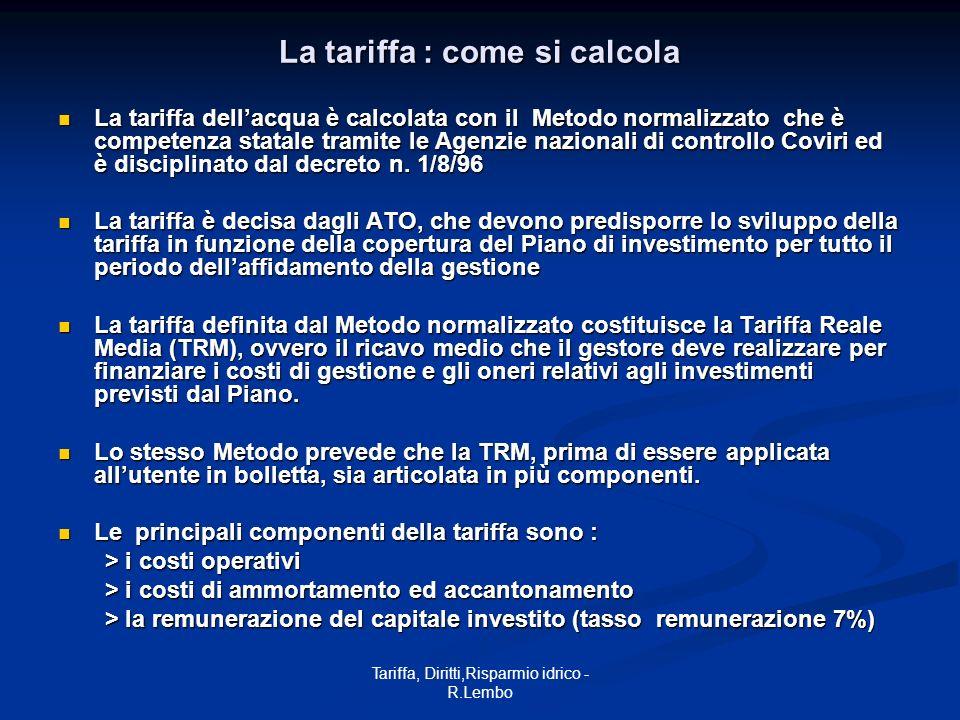 Tariffa, Diritti,Risparmio idrico - R.Lembo La tariffa : come si calcola La tariffa dellacqua è calcolata con il Metodo normalizzato che è competenza