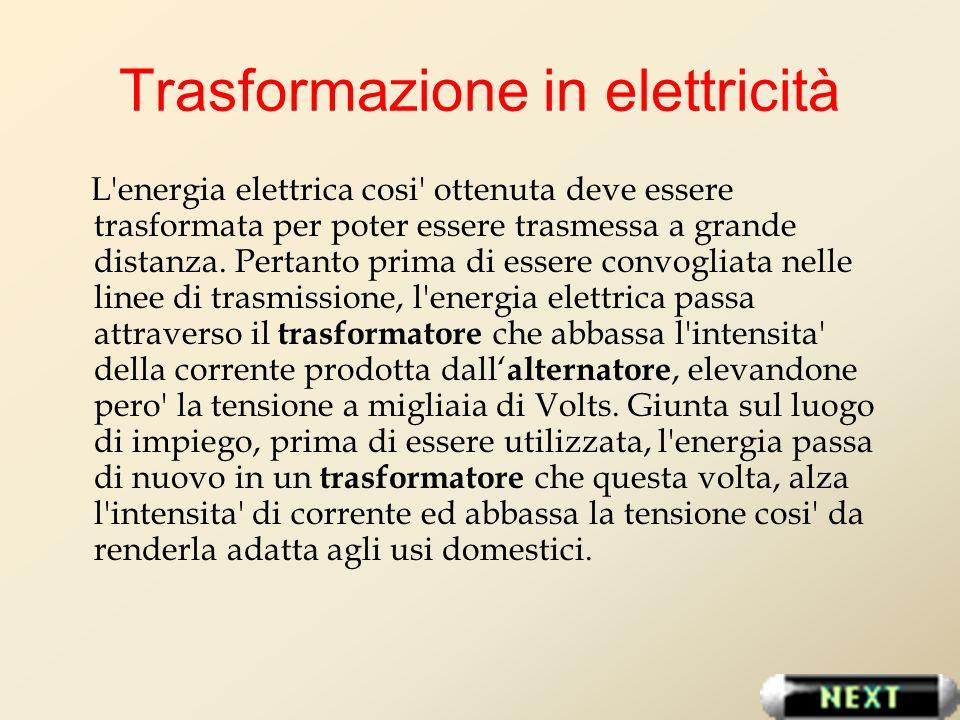 Trasformazione in elettricità L'energia elettrica cosi' ottenuta deve essere trasformata per poter essere trasmessa a grande distanza. Pertanto prima