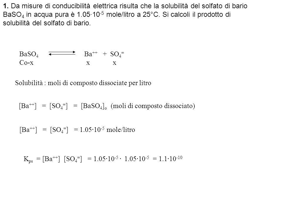 1. Da misure di conducibilità elettrica risulta che la solubilità del solfato di bario BaSO 4 in acqua pura è 1.05·10 -5 mole/litro a 25°C. Si calcoli