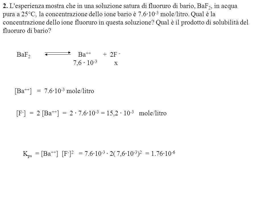 Pb ++ + 2 IO 3 - Pb(IO 3 ) 2 0,105-x 0,24-2x Se precipita tutto x = 0,105 Quindi rimane in soluzione [Pb ++ ] = 0,105 – 0,105 = 0 M [IO 3 - ] = 0,24-2·0,105 = 0,03 M Pb(IO 3 ) 2 Pb ++ + 2 IO 3 - x 0,03+2x K ps = [Pb ++ ] [IO 3 - ] 2 = x(0,03 + 2x) 2 = 2,6·10 -13 Come la costante è molto piccola x sarà molto piccolo e 0,03 + 2x = 0,03 K ps = x · 0,03 2 = 2,6·10 -13 x = 2,6 ·10 -13 /9· 10 -4 = 2,8· 10 -10 [Pb ++ ] = x = 2,8 ·10 -10 M [IO 3 - ] = 0,03 - 2x 0,03 M