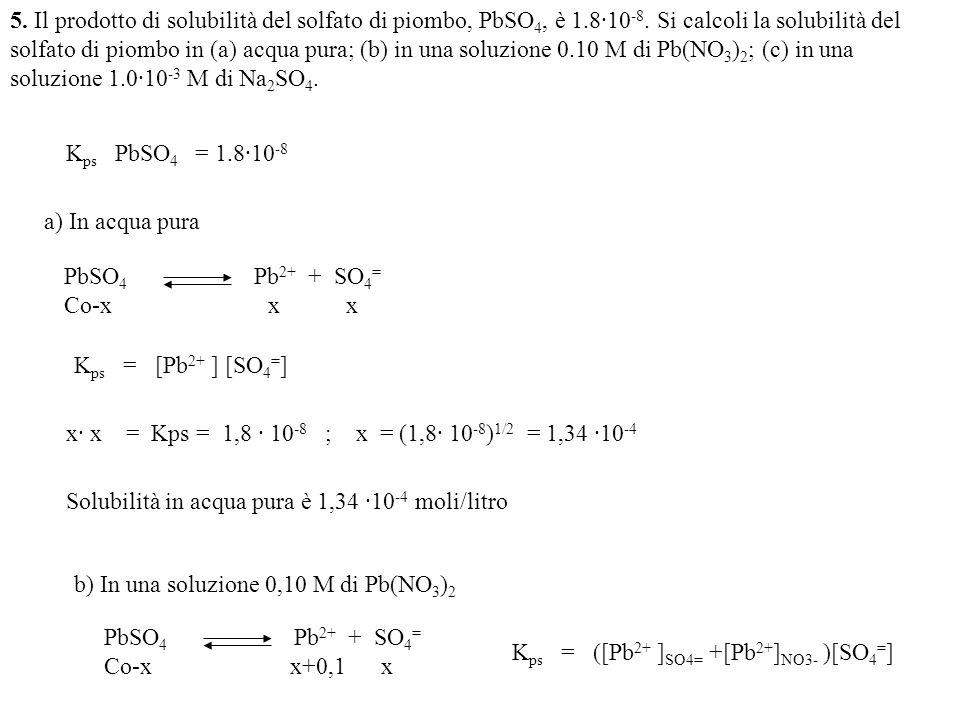 5. Il prodotto di solubilità del solfato di piombo, PbSO 4, è 1.8·10 -8. Si calcoli la solubilità del solfato di piombo in (a) acqua pura; (b) in una