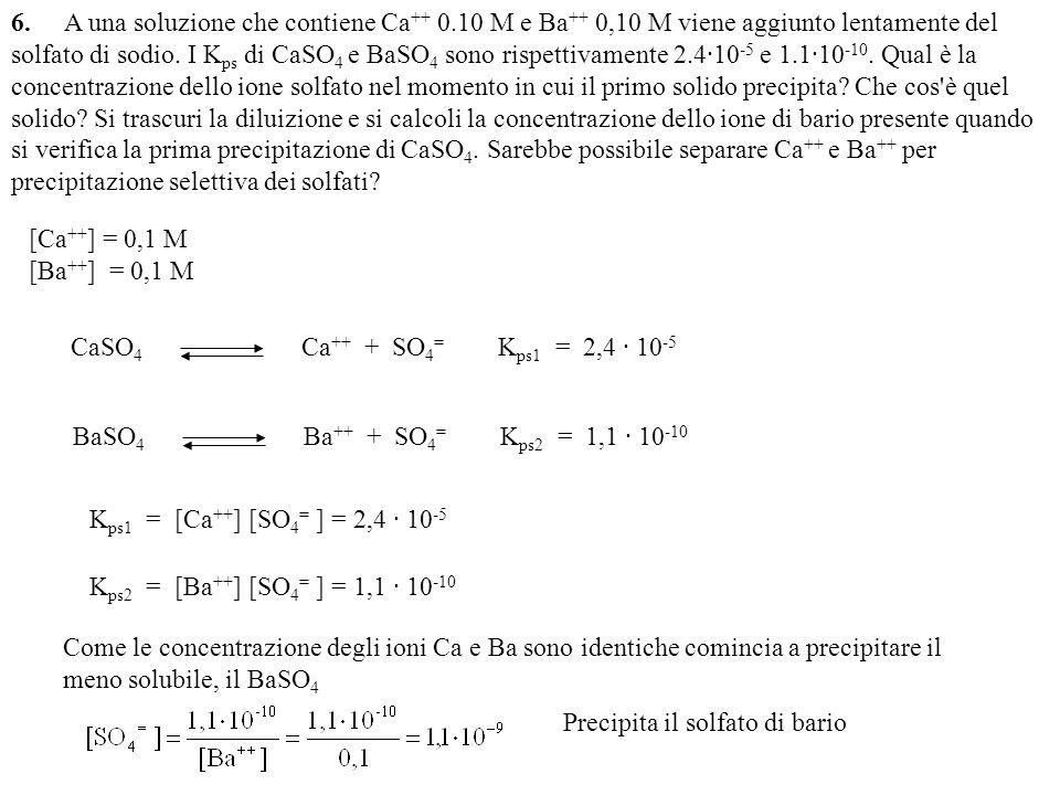6. A una soluzione che contiene Ca ++ 0.10 M e Ba ++ 0,10 M viene aggiunto lentamente del solfato di sodio. I K ps di CaSO 4 e BaSO 4 sono rispettivam