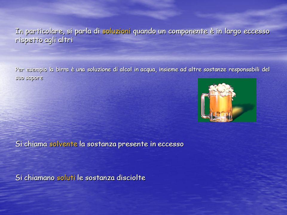 In particolare, si parla di soluzioni quando un componente è in largo eccesso rispetto agli altri Per esempio la birra è una soluzione di alcol in acq