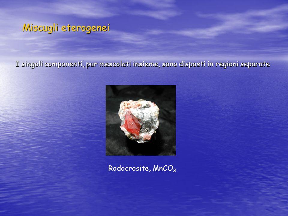 Miscugli eterogenei I singoli componenti, pur mescolati insieme, sono disposti in regioni separate Rodocrosite, MnCO 3