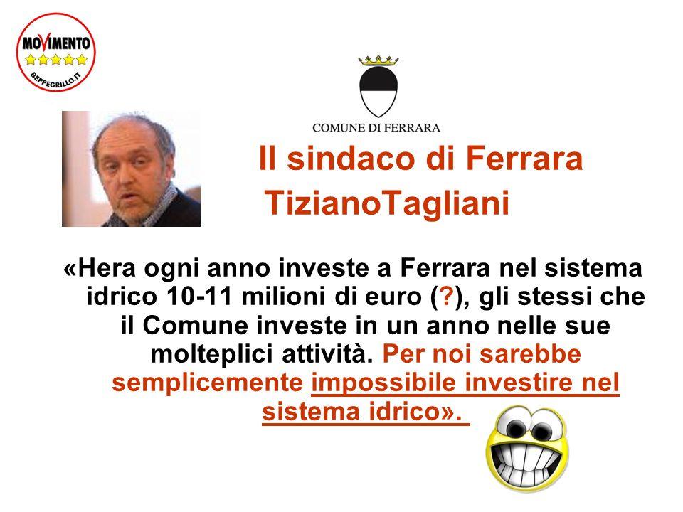 Il sindaco di Ferrara TizianoTagliani «Hera ogni anno investe a Ferrara nel sistema idrico 10-11 milioni di euro ( ), gli stessi che il Comune investe in un anno nelle sue molteplici attività.