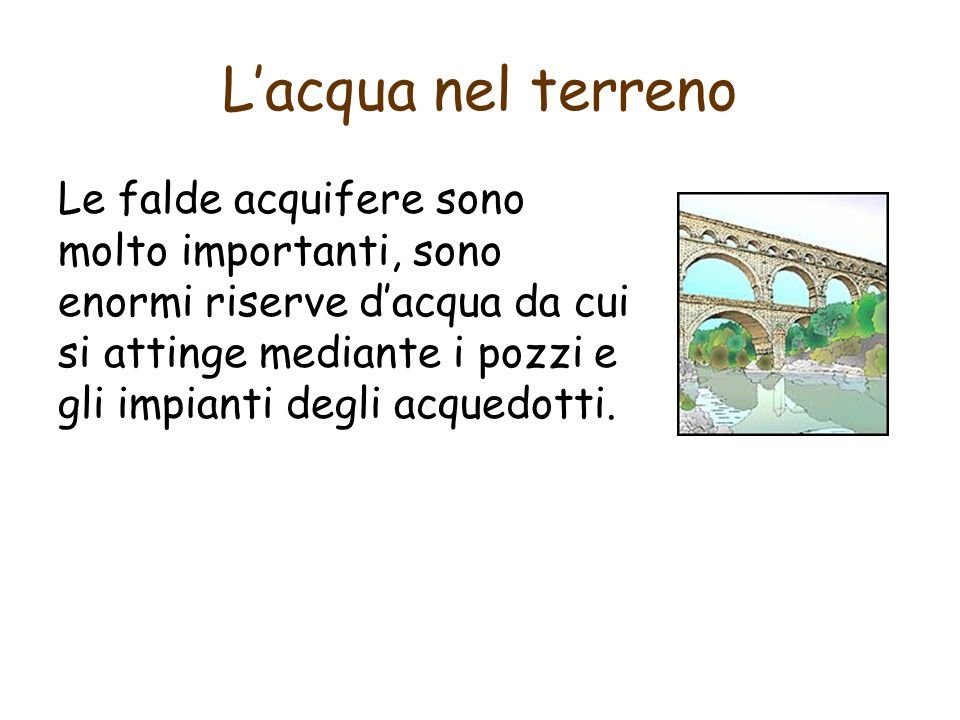 Lacqua nel terreno Le falde acquifere sono molto importanti, sono enormi riserve dacqua da cui si attinge mediante i pozzi e gli impianti degli acquedotti.