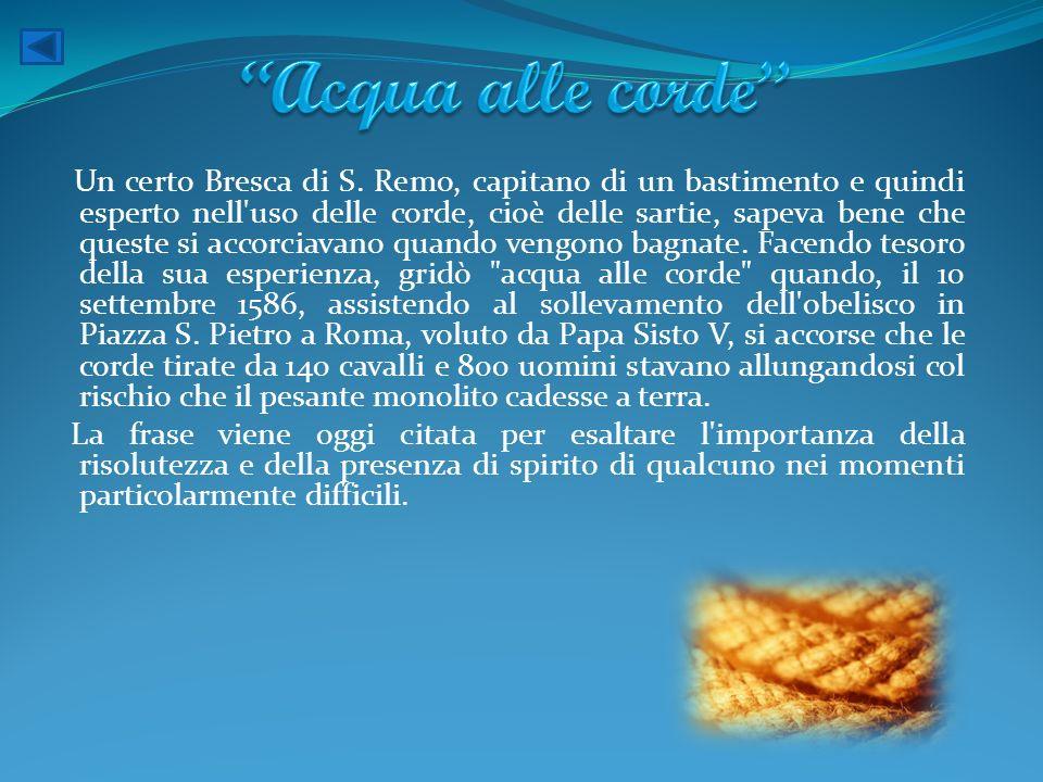 Un certo Bresca di S. Remo, capitano di un bastimento e quindi esperto nell'uso delle corde, cioè delle sartie, sapeva bene che queste si accorciavano