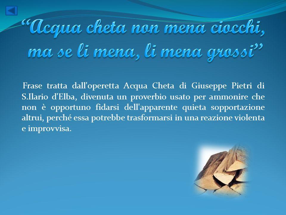 Frase tratta dall'operetta Acqua Cheta di Giuseppe Pietri di S.Ilario d'Elba, divenuta un proverbio usato per ammonire che non è opportuno fidarsi del