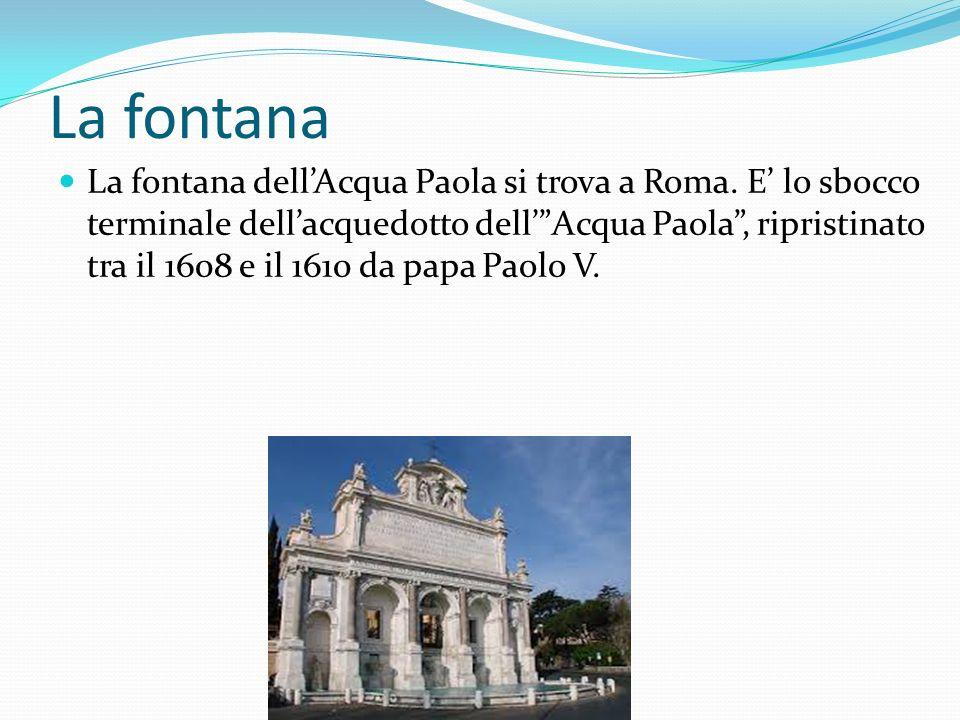 La fontana La fontana dellAcqua Paola si trova a Roma.