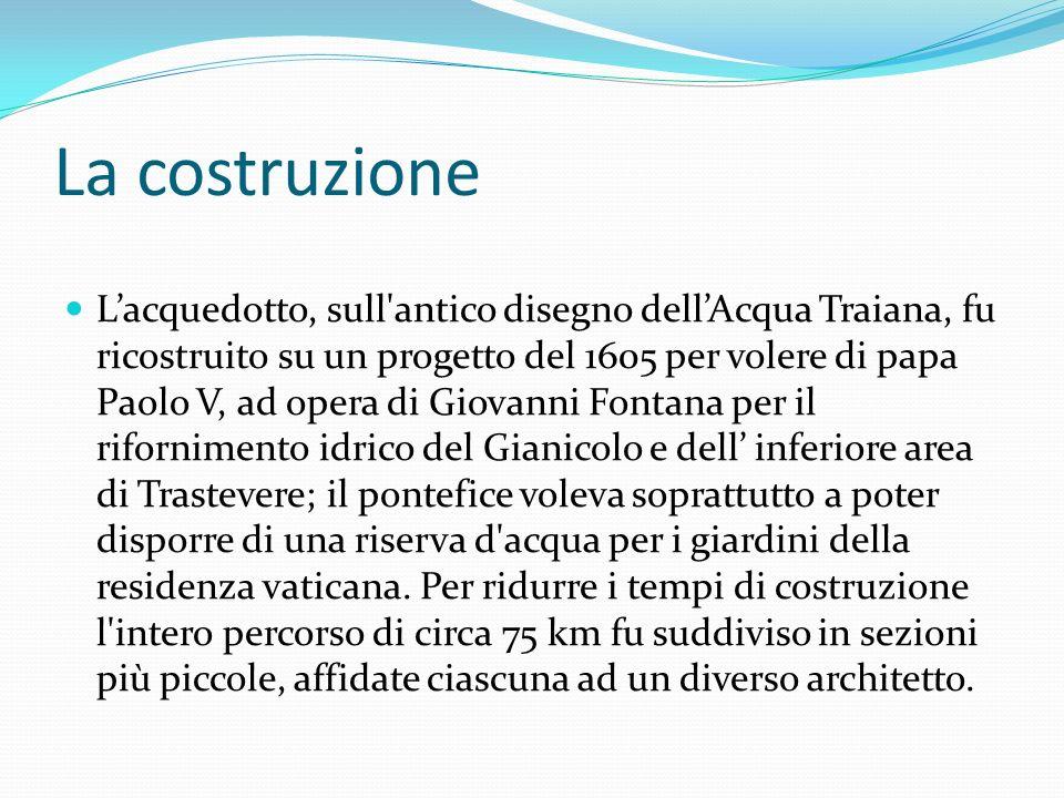 La costruzione Lacquedotto, sull antico disegno dellAcqua Traiana, fu ricostruito su un progetto del 1605 per volere di papa Paolo V, ad opera di Giovanni Fontana per il rifornimento idrico del Gianicolo e dell inferiore area di Trastevere; il pontefice voleva soprattutto a poter disporre di una riserva d acqua per i giardini della residenza vaticana.