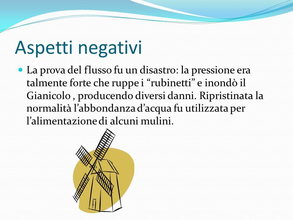Aspetti negativi La prova del flusso fu un disastro: la pressione era talmente forte che ruppe i rubinetti e inondò il Gianicolo, producendo diversi danni.