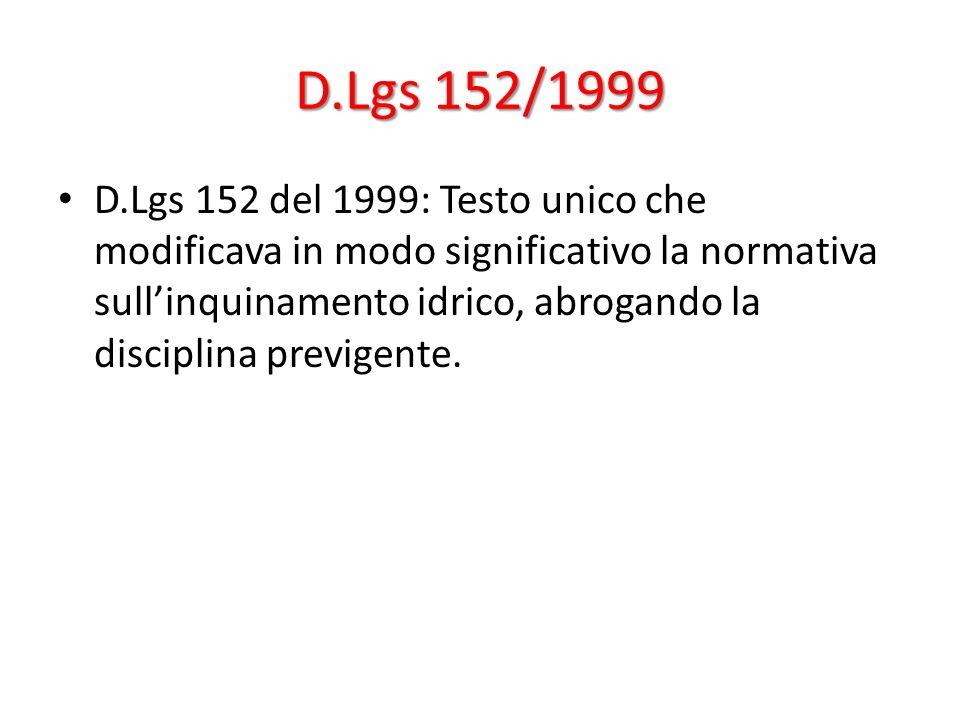 D.Lgs 152/1999 D.Lgs 152 del 1999: Testo unico che modificava in modo significativo la normativa sullinquinamento idrico, abrogando la disciplina prev