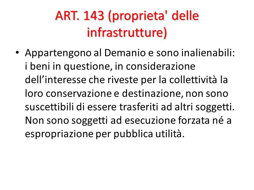 ART. 143 (proprieta' delle infrastrutture) Appartengono al Demanio e sono inalienabili: i beni in questione, in considerazione dellinteresse che rives