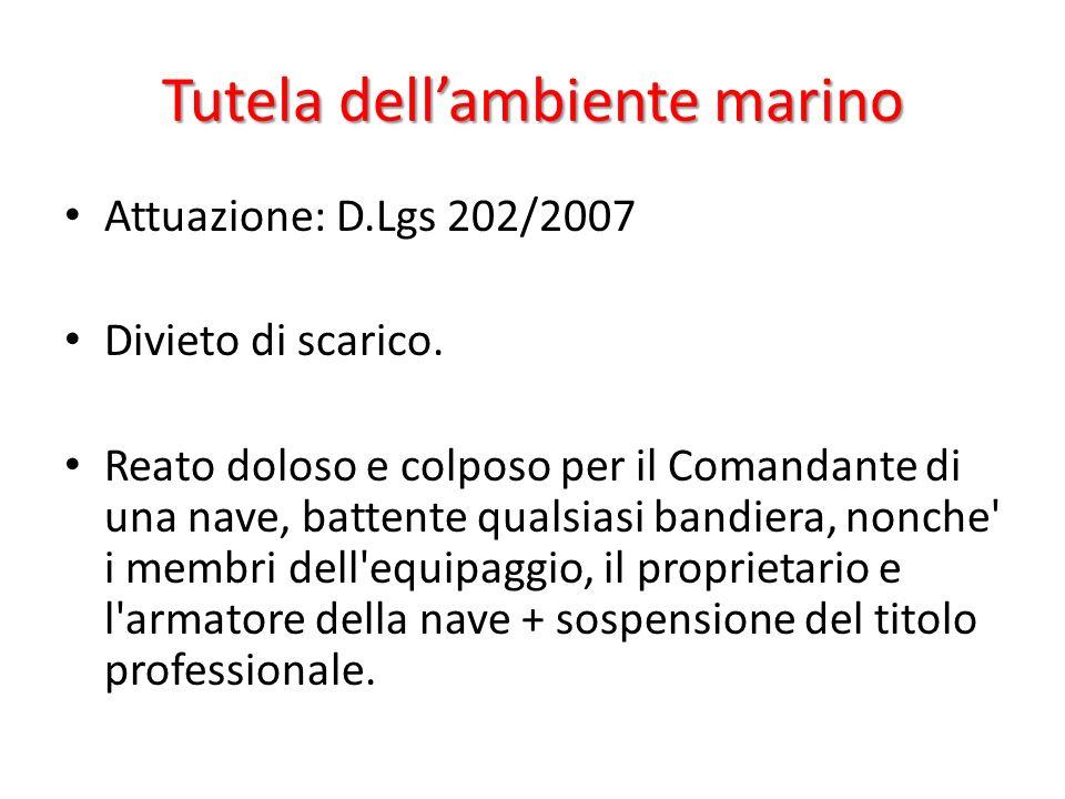 Tutela dellambiente marino Attuazione: D.Lgs 202/2007 Divieto di scarico. Reato doloso e colposo per il Comandante di una nave, battente qualsiasi ban