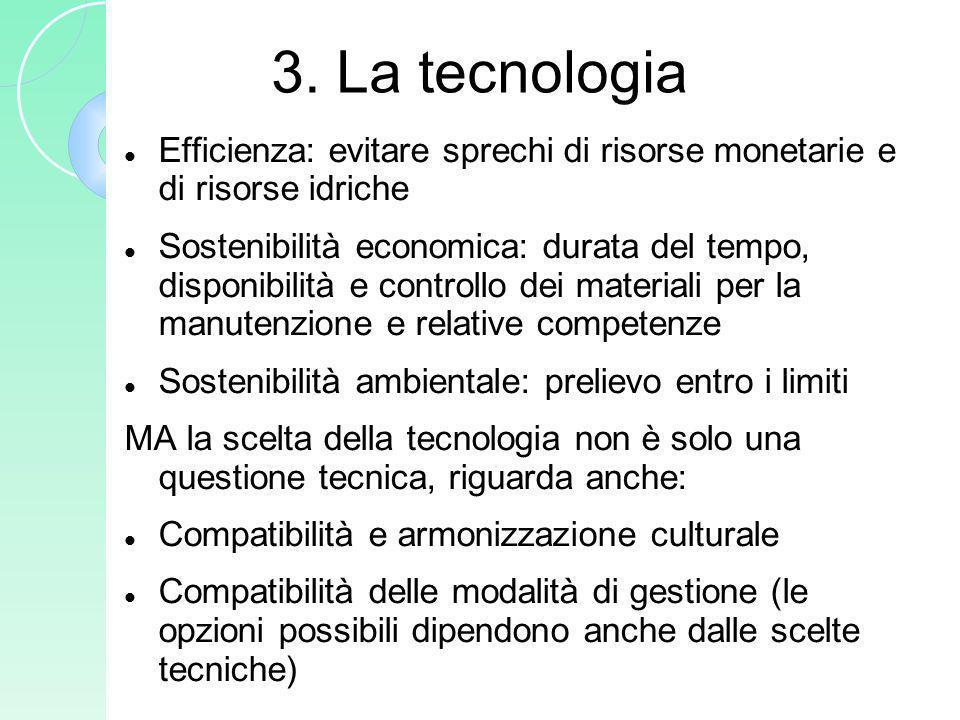 3. La tecnologia Efficienza: evitare sprechi di risorse monetarie e di risorse idriche Sostenibilità economica: durata del tempo, disponibilità e cont