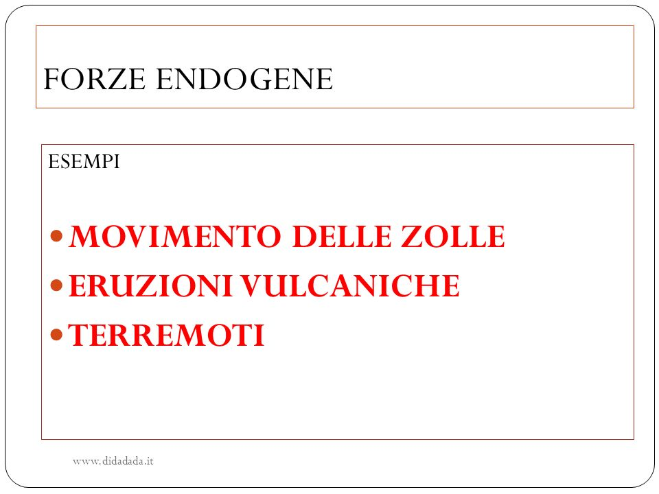 FORZE ENDOGENE ESEMPI MOVIMENTO DELLE ZOLLE ERUZIONI VULCANICHE TERREMOTI www.didadada.it