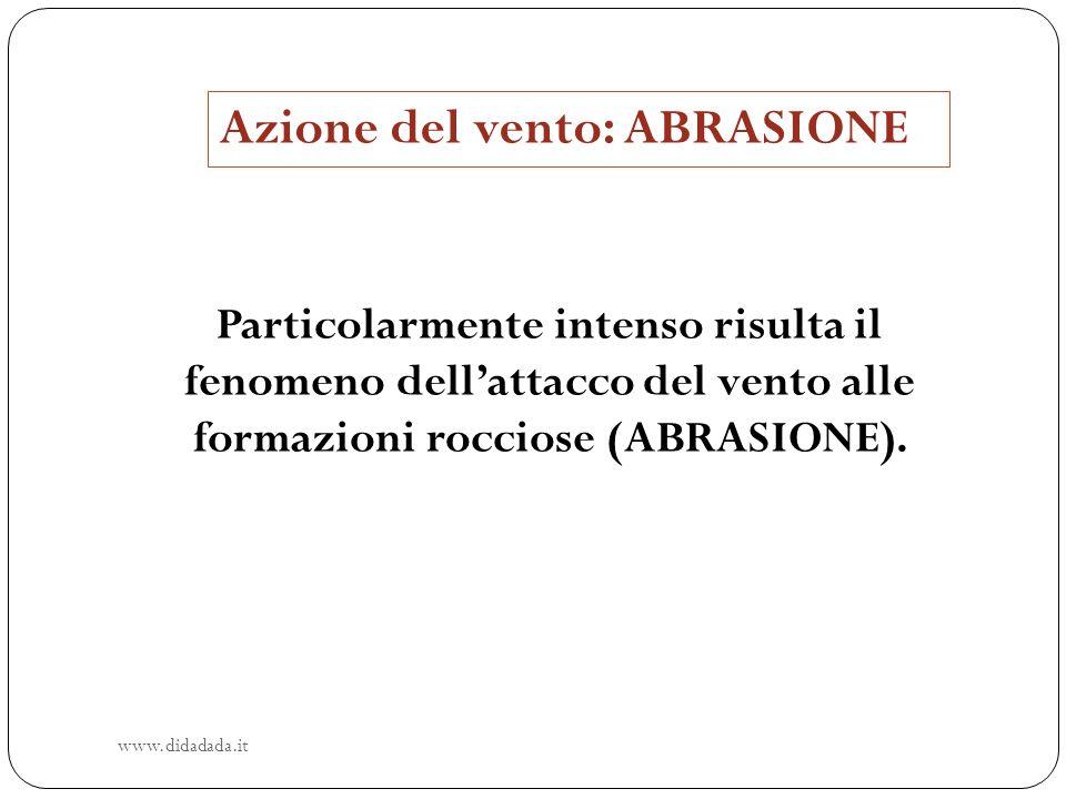 Azione del vento: ABRASIONE Particolarmente intenso risulta il fenomeno dellattacco del vento alle formazioni rocciose (ABRASIONE). www.didadada.it