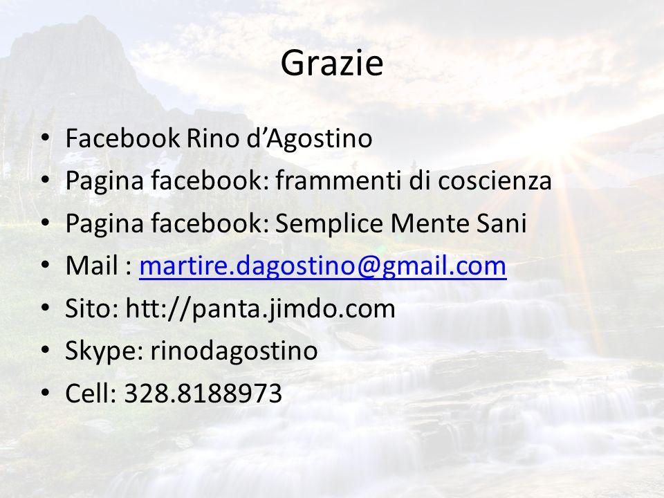 Grazie Facebook Rino dAgostino Pagina facebook: frammenti di coscienza Pagina facebook: Semplice Mente Sani Mail : martire.dagostino@gmail.commartire.