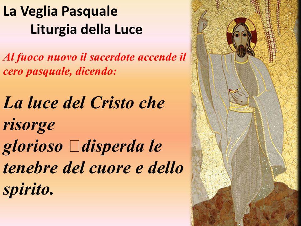 La Veglia Pasquale Liturgia della Luce Al fuoco nuovo il sacerdote accende il cero pasquale, dicendo : La luce del Cristo che risorge glorioso disperd