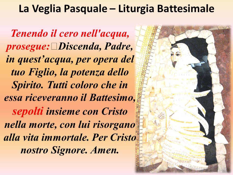 La Veglia Pasquale – Liturgia Battesimale Tenendo il cero nell'acqua, prosegue: Discenda, Padre, in questacqua, per opera del tuo Figlio, la potenza d