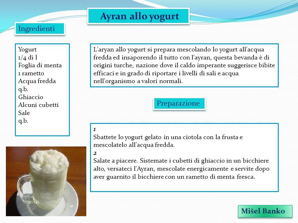 Ayran allo yogurt L'aryan allo yogurt si prepara mescolando lo yogurt all'acqua fredda ed insaporendo il tutto con l'ayran, questa bevanda è di origin