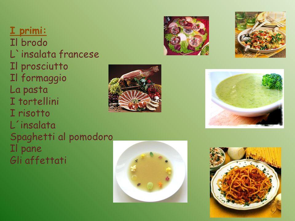 I primi: Il brodo L`insalata francese Il prosciutto Il formaggio La pasta I tortellini I risotto L´insalata Spaghetti al pomodoro Il pane Gli affettat