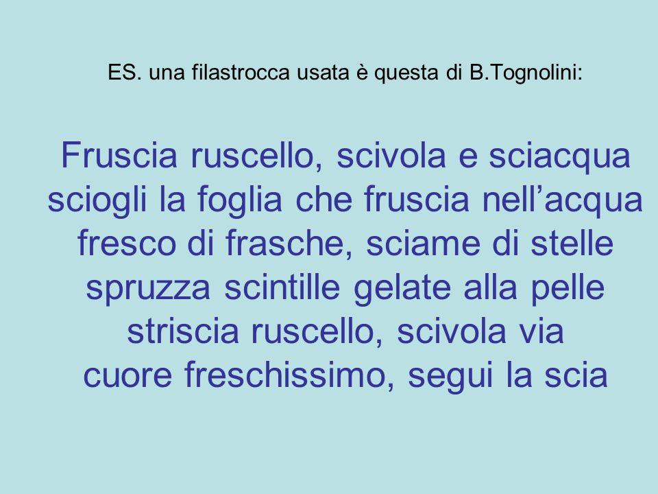 ES. una filastrocca usata è questa di B.Tognolini: Fruscia ruscello, scivola e sciacqua sciogli la foglia che fruscia nellacqua fresco di frasche, sci