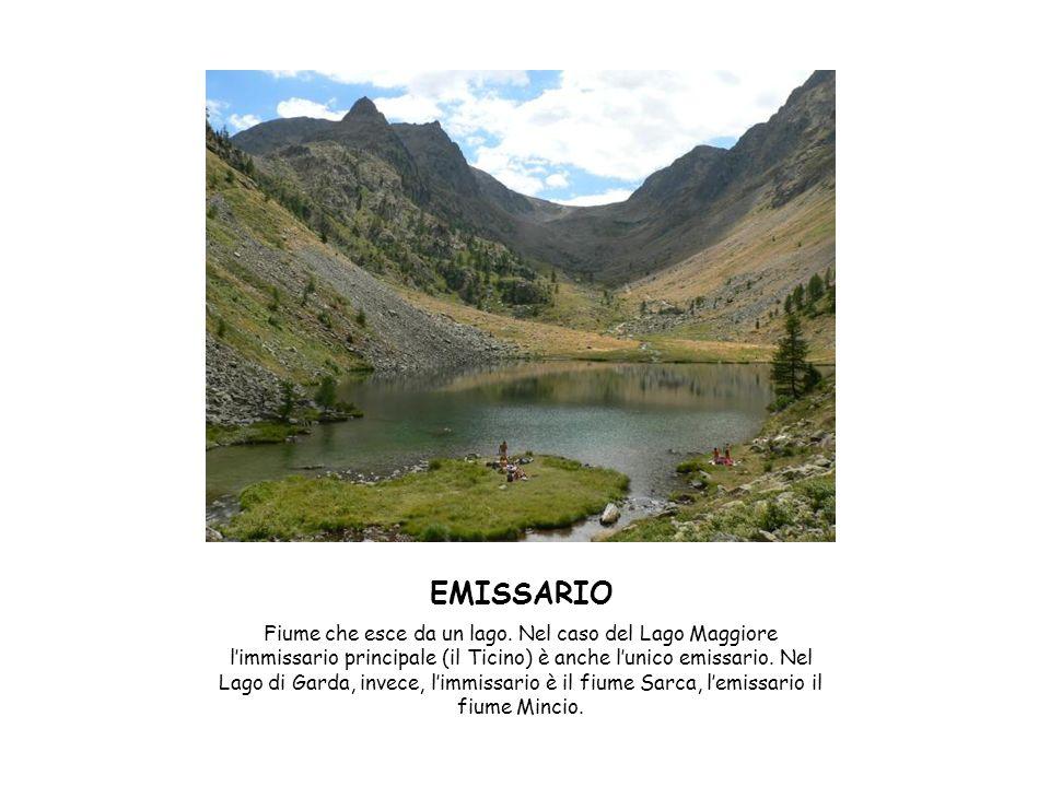 EMISSARIO Fiume che esce da un lago. Nel caso del Lago Maggiore limmissario principale (il Ticino) è anche lunico emissario. Nel Lago di Garda, invece