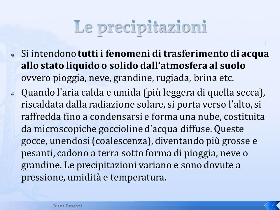 Si intendono tutti i fenomeni di trasferimento di acqua allo stato liquido o solido dallatmosfera al suolo ovvero pioggia, neve, grandine, rugiada, br