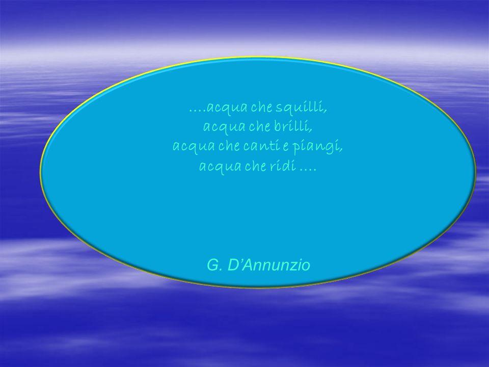....acqua che squilli, acqua che brilli, acqua che canti e piangi, acqua che ridi.... G. DAnnunzio