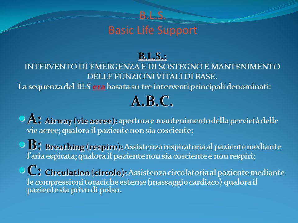 B.L.S. Basic Life Support B.L.S.: INTERVENTO DI EMERGENZA E DI SOSTEGNO E MANTENIMENTO DELLE FUNZIONI VITALI DI BASE. La sequenza del BLS era basata s