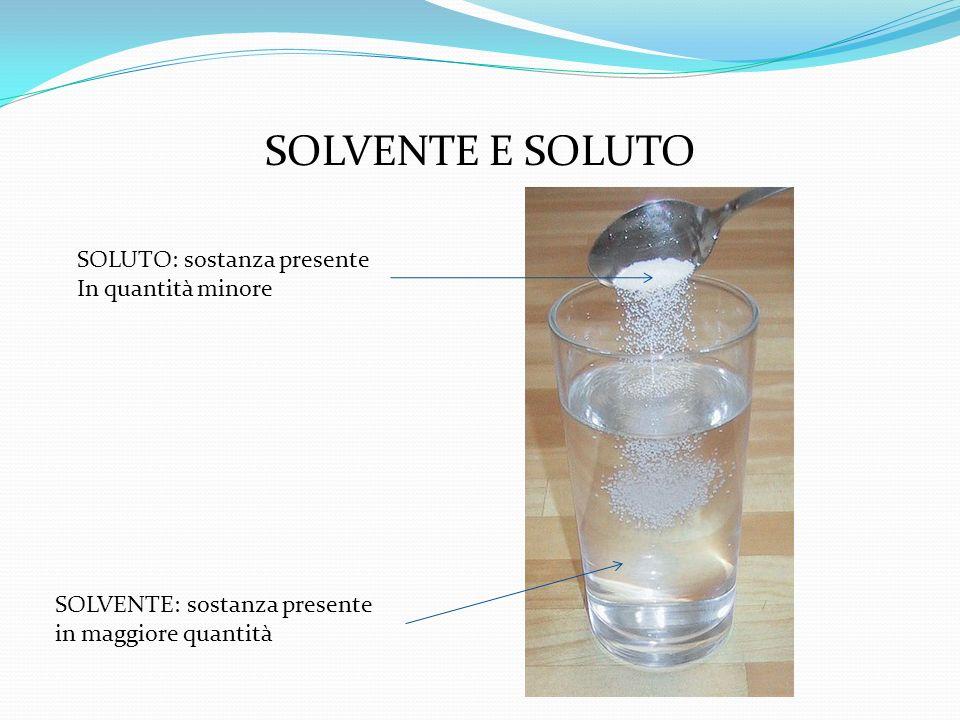 SOLVENTE E SOLUTO SOLVENTE: sostanza presente in maggiore quantità SOLUTO: sostanza presente In quantità minore