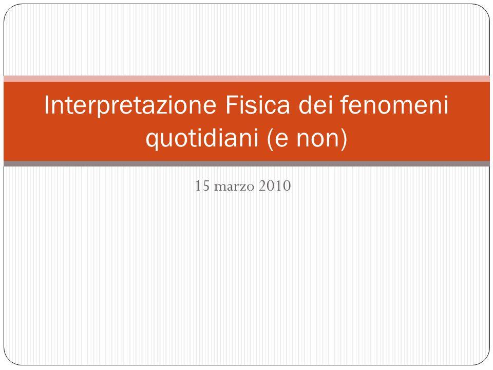 15 marzo 2010 Interpretazione Fisica dei fenomeni quotidiani (e non)