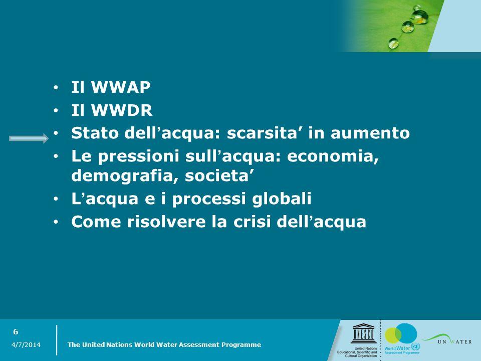 4/7/2014 The United Nations World Water Assessment Programme 6 Il WWAP Il WWDR Stato dellacqua: scarsita in aumento Le pressioni sullacqua: economia,