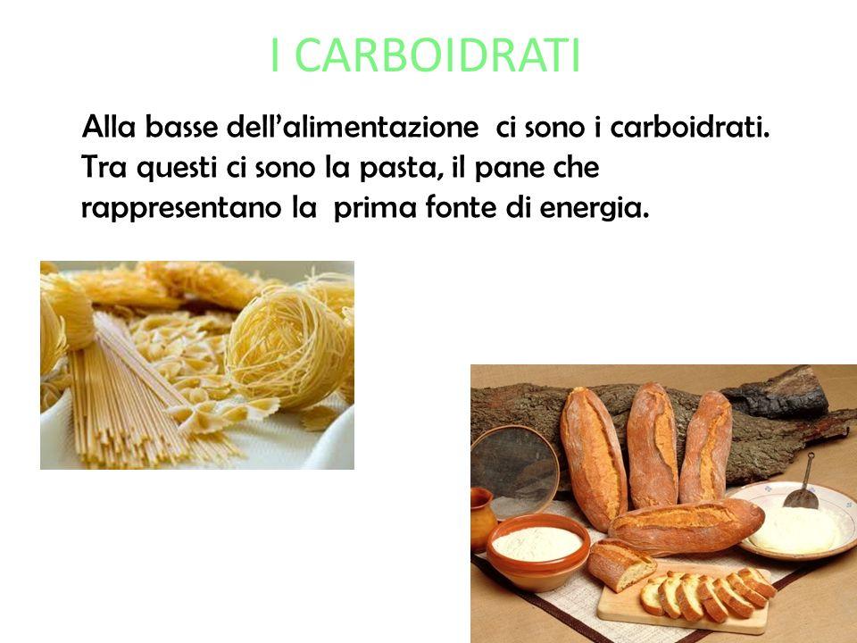 I CARBOIDRATI Alla basse dellalimentazione ci sono i carboidrati. Tra questi ci sono la pasta, il pane che rappresentano la prima fonte di energia.