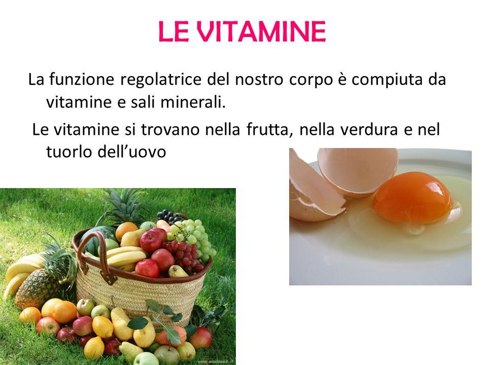 LE VITAMINE La funzione regolatrice del nostro corpo è compiuta da vitamine e sali minerali. Le vitamine si trovano nella frutta, nella verdura e nel